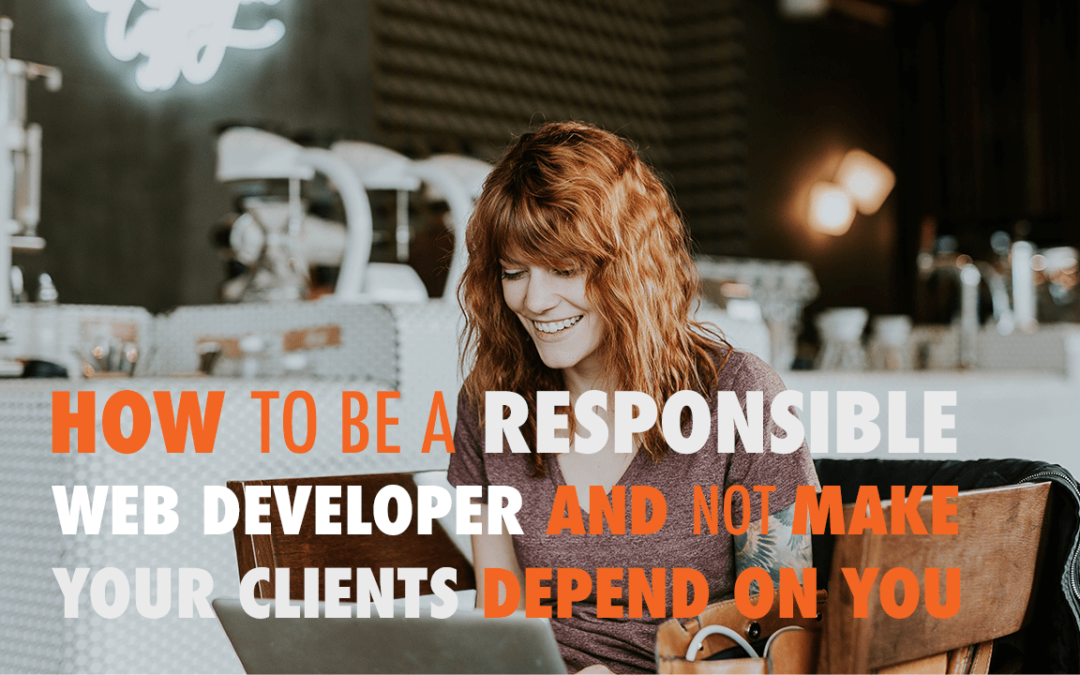 How to be a Responsible Web Developer and Not Make Your Clients Depend on You | EP 584